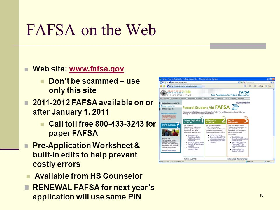 18 FAFSA on the Web Web site: www.fafsa.govwww.fafsa.gov Don't be scammed – use only this site 2011-2012 FAFSA available on or after January 1, 2011 C