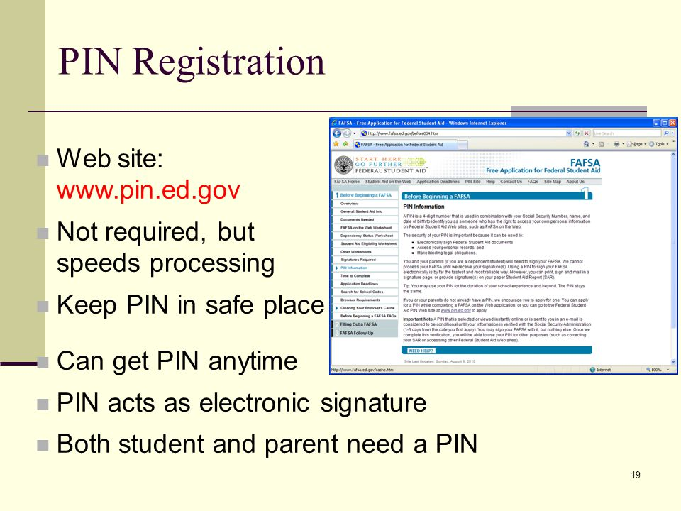 19 PIN Registration Web site: www.pin.ed.gov Not required, but speeds processing Keep PIN in safe place Can get PIN anytime PIN acts as electronic signature Both student and parent need a PIN
