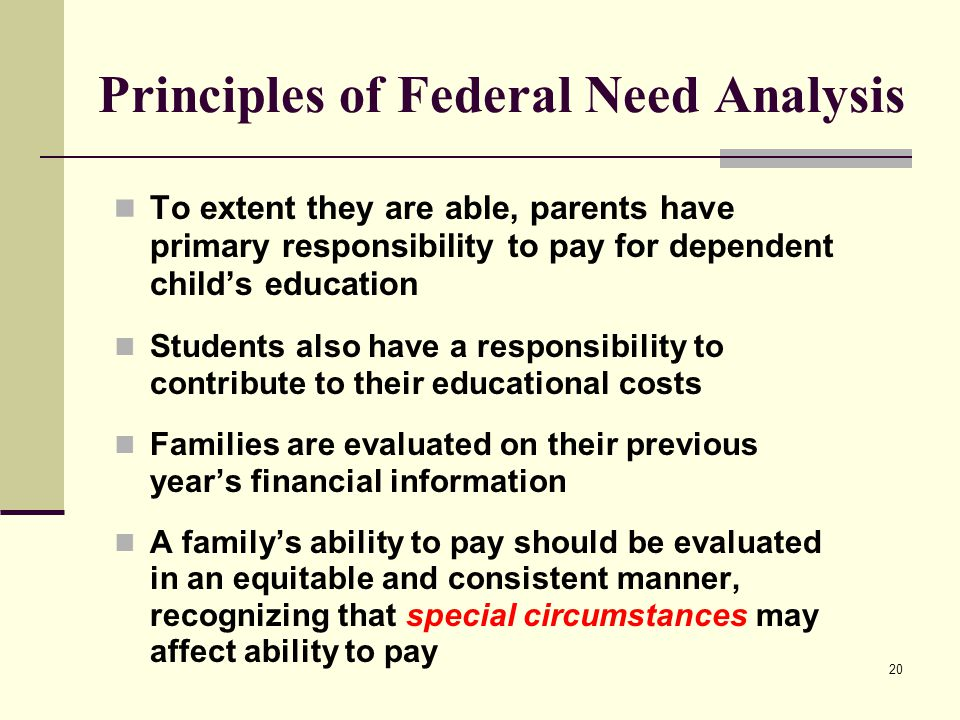 20 Principles of Federal Need Analysis To extent they are able, parents have primary responsibility to pay for dependent child's education Students al
