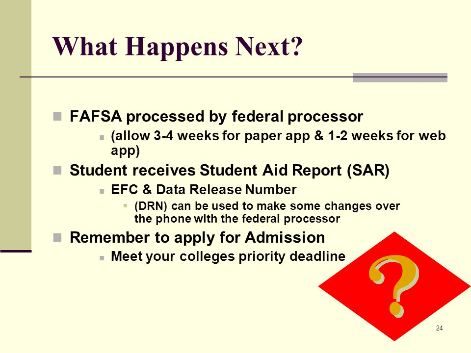 24 What Happens Next? FAFSA processed by federal processor (allow 3-4 weeks for paper app & 1-2 weeks for web app) Student receives Student Aid Report