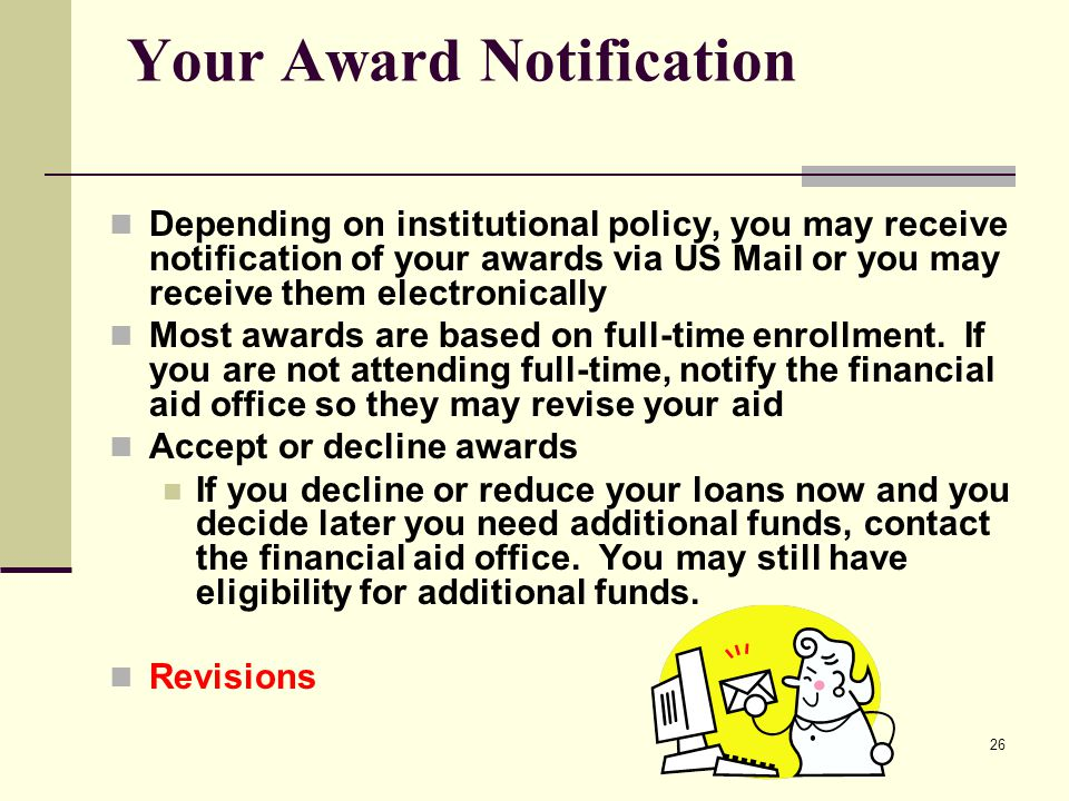 26 Your Award Notification Depending on institutional policy, you may receive notification of your awards via US Mail or you may receive them electron