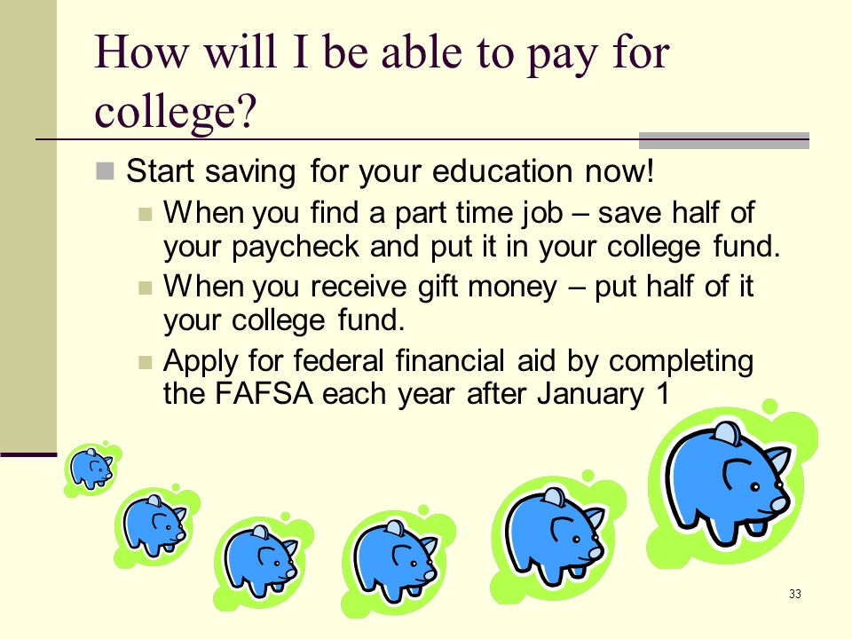 33 How will I be able to pay for college. Start saving for your education now.