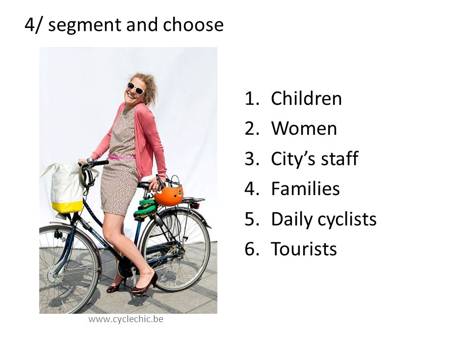 4/ segment and choose www.cyclechic.be 1.Children 2.Women 3.City's staff 4.Families 5.Daily cyclists 6.Tourists