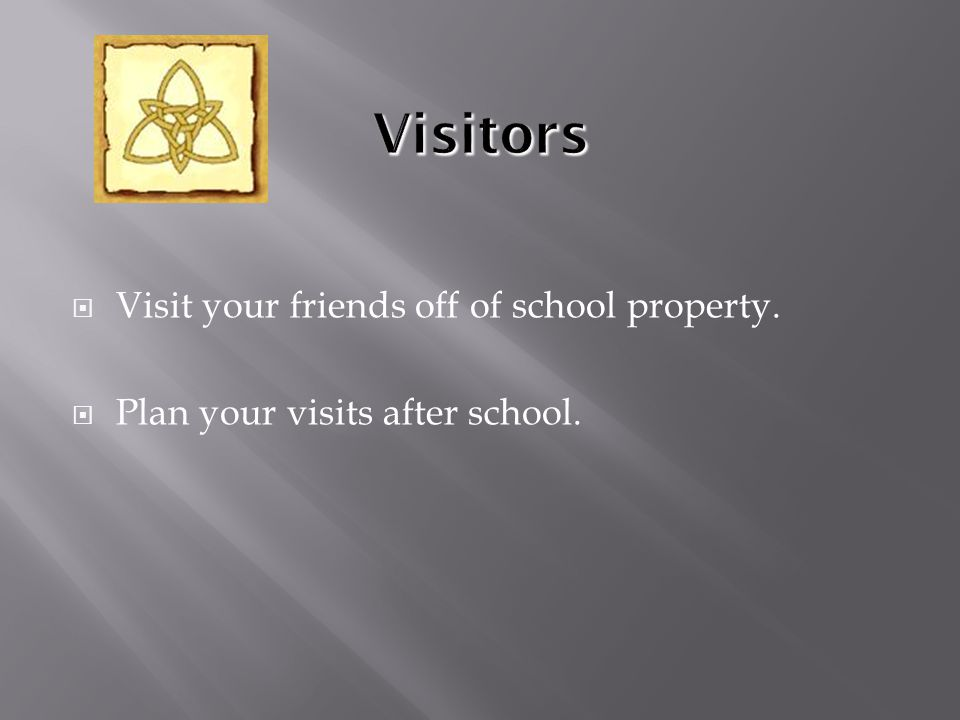  Visit your friends off of school property.  Plan your visits after school.
