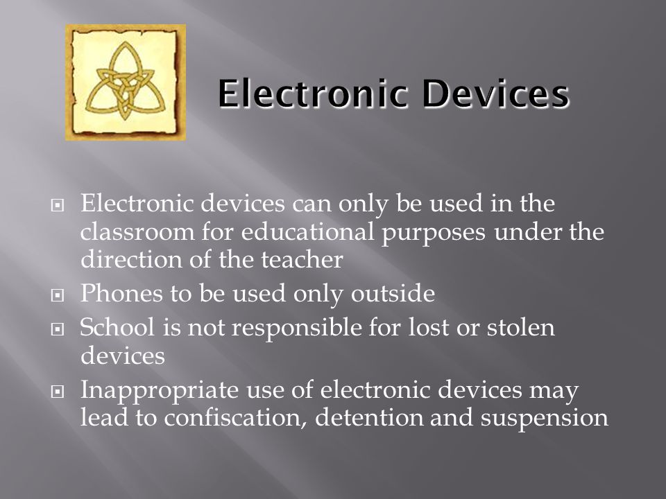  Electronic devices can only be used in the classroom for educational purposes under the direction of the teacher  Phones to be used only outside  School is not responsible for lost or stolen devices  Inappropriate use of electronic devices may lead to confiscation, detention and suspension