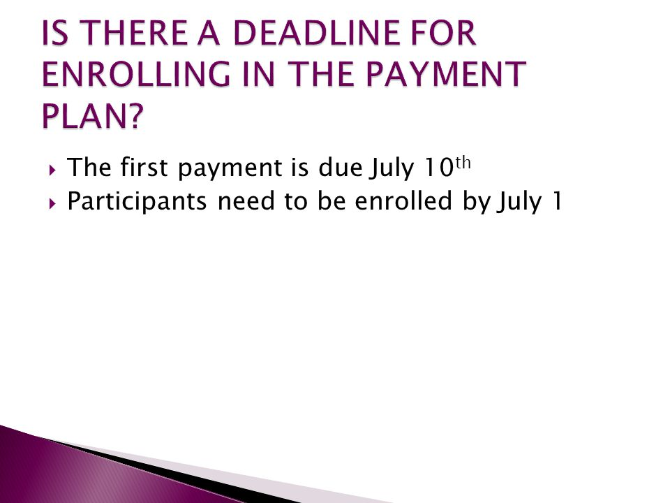  The first payment is due July 10 th  Participants need to be enrolled by July 1