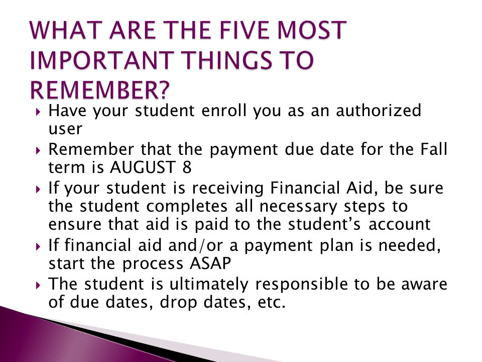  Have your student enroll you as an authorized user  Remember that the payment due date for the Fall term is AUGUST 8  If your student is receiving Financial Aid, be sure the student completes all necessary steps to ensure that aid is paid to the student's account  If financial aid and/or a payment plan is needed, start the process ASAP  The student is ultimately responsible to be aware of due dates, drop dates, etc.