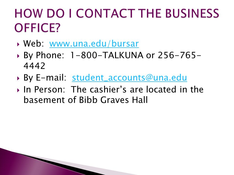  Web: www.una.edu/bursarwww.una.edu/bursar  By Phone: 1-800-TALKUNA or 256-765- 4442  By E-mail: student_accounts@una.edustudent_accounts@una.edu  In Person: The cashier's are located in the basement of Bibb Graves Hall