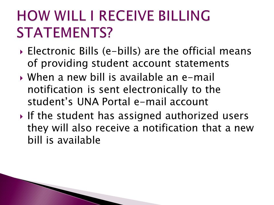 Electronic Bills (e-bills) are the official means of providing student account statements  When a new bill is available an e-mail notification is sent electronically to the student's UNA Portal e-mail account  If the student has assigned authorized users they will also receive a notification that a new bill is available