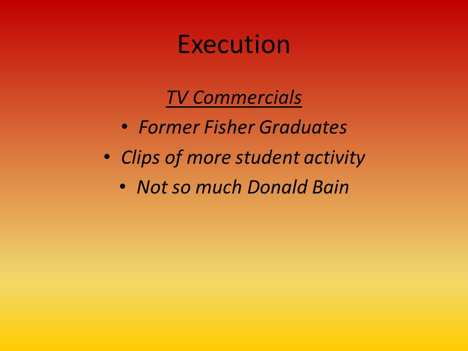 Execution TV Commercials Former Fisher Graduates Clips of more student activity Not so much Donald Bain