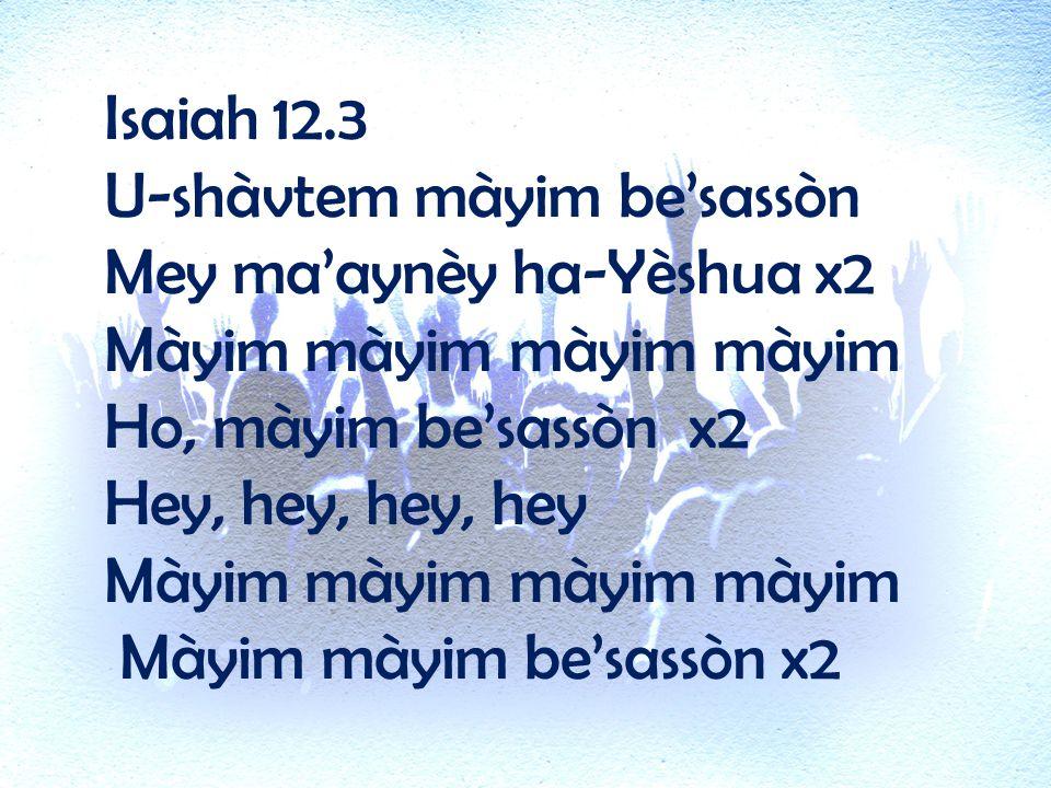 Isaiah 12.3 U-shàvtem màyim be'sassòn Mey ma'aynèy ha-Yèshua x2 Màyim màyim màyim màyim Ho, màyim be'sassòn x2 Hey, hey, hey, hey Màyim màyim màyim màyim Màyim màyim be'sassòn x2
