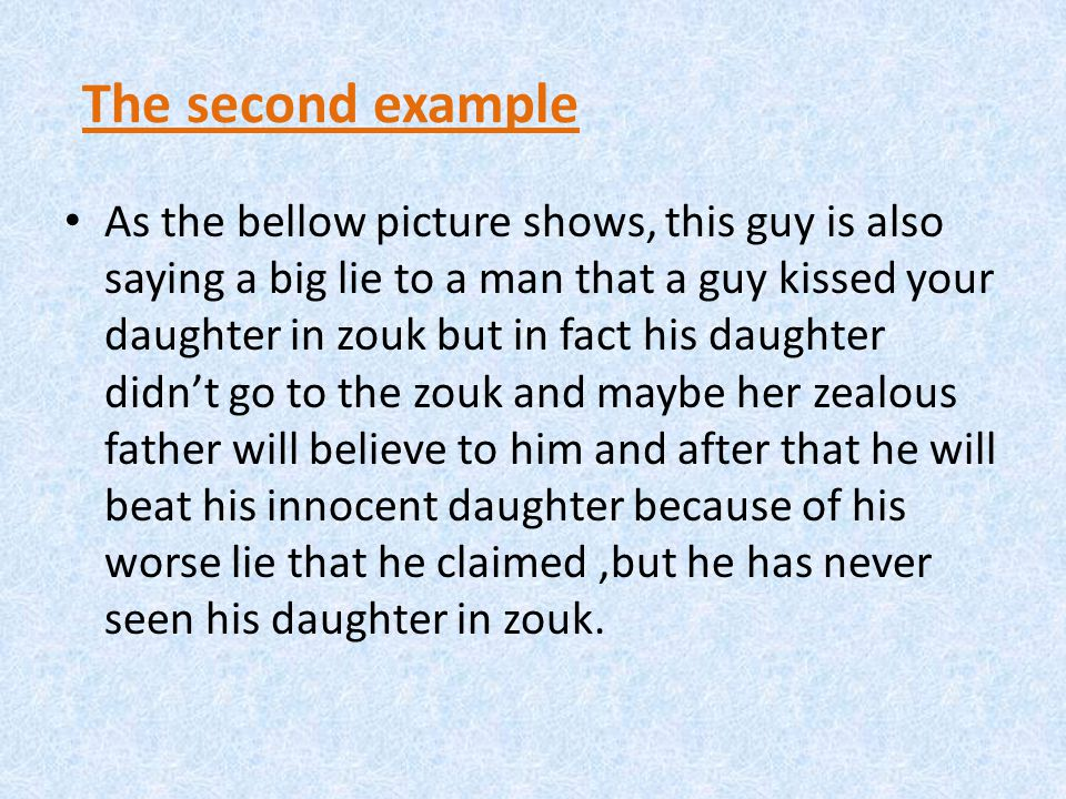 The second example As the bellow picture shows, this guy is also saying a big lie to a man that a guy kissed your daughter in zouk but in fact his daughter didn't go to the zouk and maybe her zealous father will believe to him and after that he will beat his innocent daughter because of his worse lie that he claimed,but he has never seen his daughter in zouk.