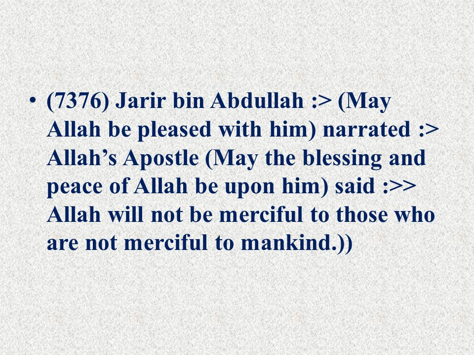 (7376) Jarir bin Abdullah :> (May Allah be pleased with him) narrated :> Allah's Apostle (May the blessing and peace of Allah be upon him) said :>> Allah will not be merciful to those who are not merciful to mankind.))