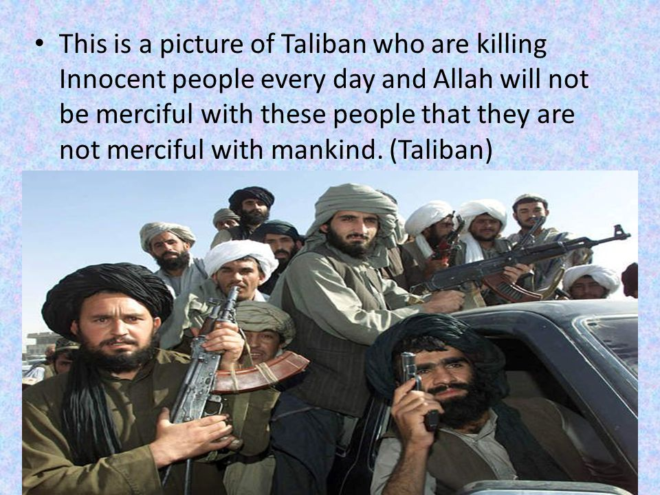 This is a picture of Taliban who are killing Innocent people every day and Allah will not be merciful with these people that they are not merciful with mankind.