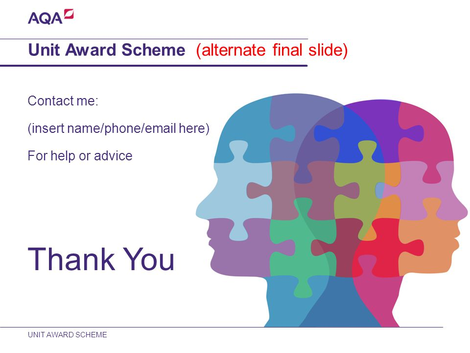 UNIT AWARD SCHEME Contact me: (insert name/phone/email here) For help or advice Thank You Unit Award Scheme (alternate final slide)