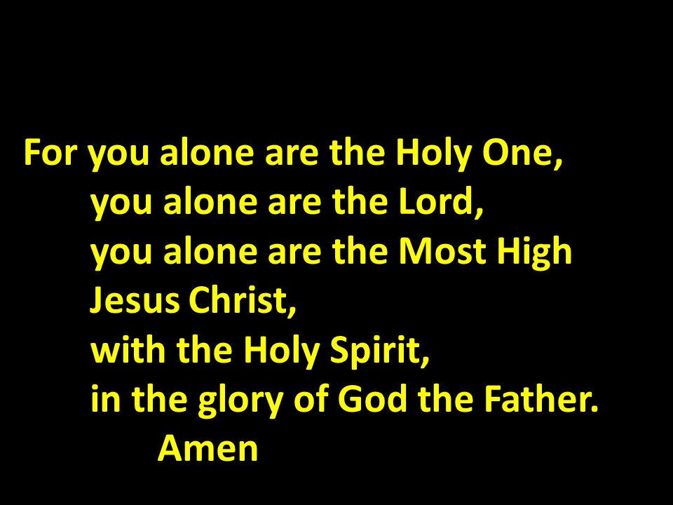 For you alone are the Holy One, you alone are the Lord, you alone are the Most High Jesus Christ, with the Holy Spirit, in the glory of God the Father.