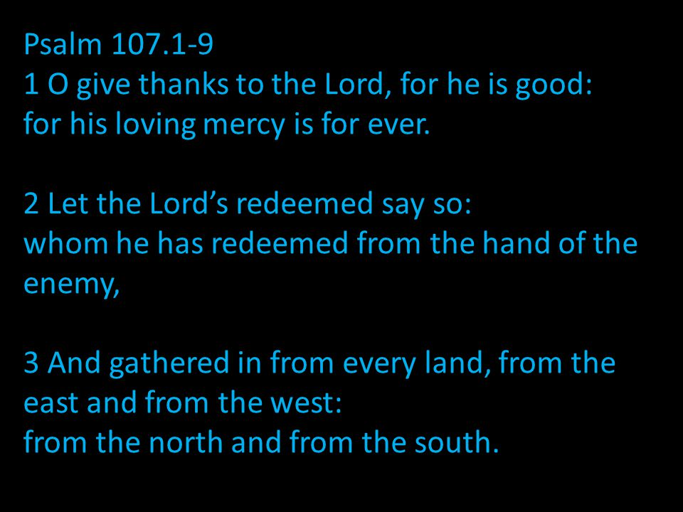 Psalm 107.1-9 1 O give thanks to the Lord, for he is good: for his loving mercy is for ever.
