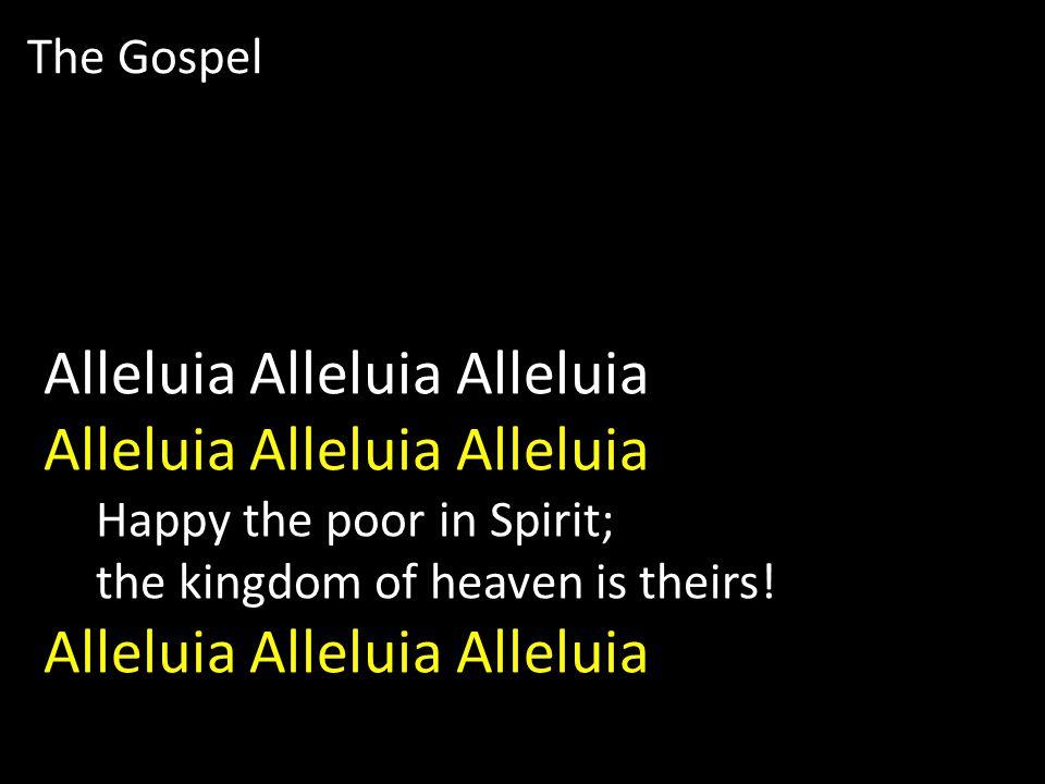 The Gospel Alleluia Alleluia Alleluia Happy the poor in Spirit; the kingdom of heaven is theirs.