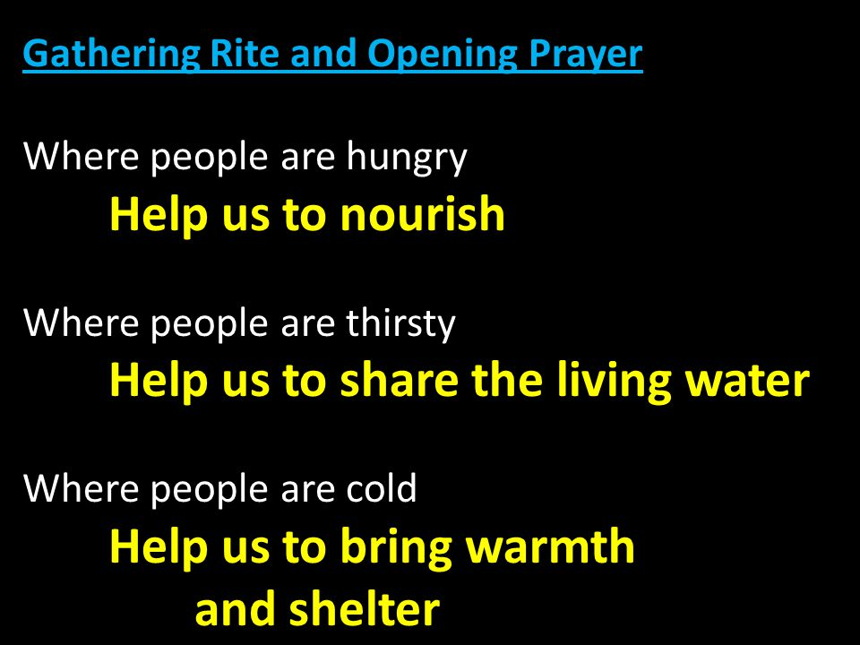 Gathering Rite and Opening Prayer Where people are hungry Help us to nourish Where people are thirsty Help us to share the living water Where people are cold Help us to bring warmth and shelter