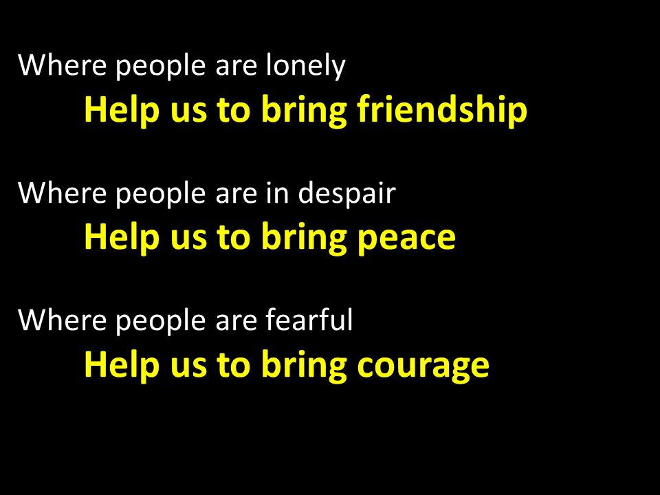 Where people are lonely Help us to bring friendship Where people are in despair Help us to bring peace Where people are fearful Help us to bring courage