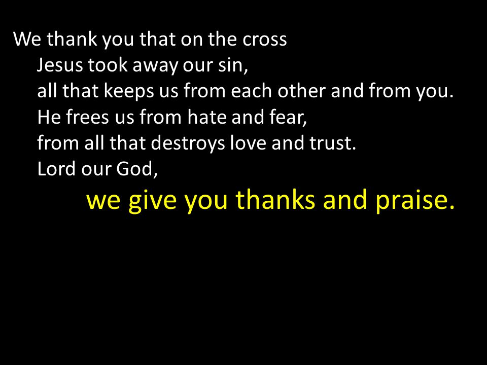 We thank you that on the cross Jesus took away our sin, all that keeps us from each other and from you.