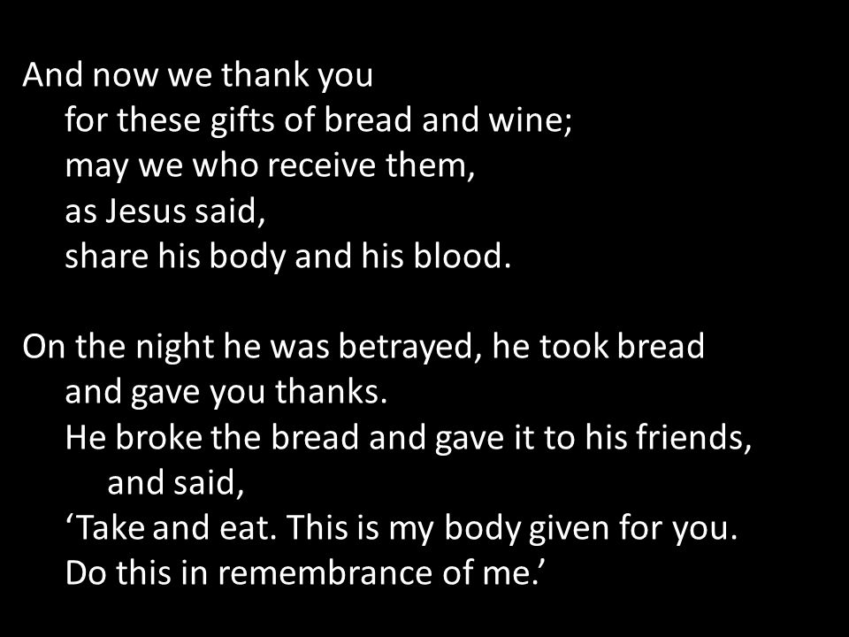 And now we thank you for these gifts of bread and wine; may we who receive them, as Jesus said, share his body and his blood.