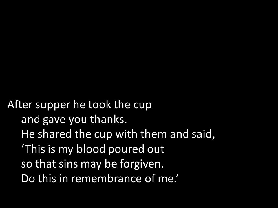 After supper he took the cup and gave you thanks.