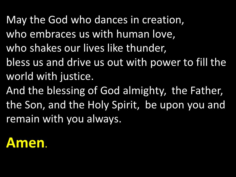 May the God who dances in creation, who embraces us with human love, who shakes our lives like thunder, bless us and drive us out with power to fill the world with justice.