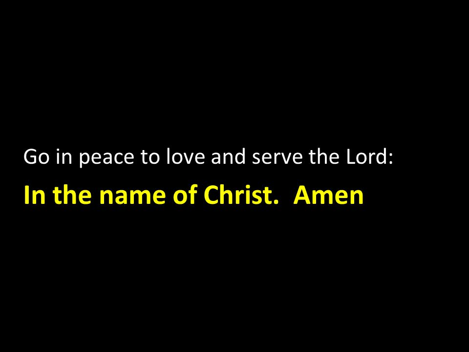 Go in peace to love and serve the Lord: In the name of Christ. Amen