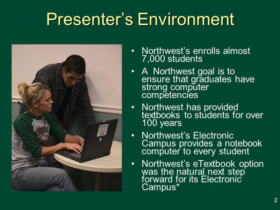 Presenter's Environment Northwest's enrolls almost 7,000 students A Northwest goal is to ensure that graduates have strong computer competencies Northwest has provided textbooks to students for over 100 years Northwest's Electronic Campus provides a notebook computer to every student Northwest's eTextbook option was the natural next step forward for its Electronic Campus* 2