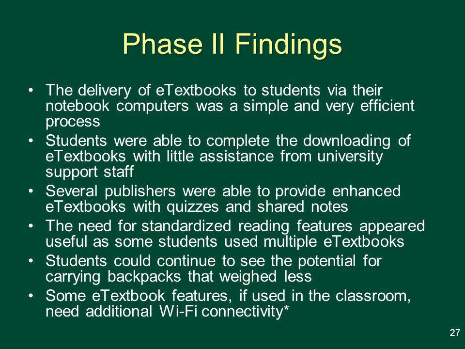Phase II Findings The delivery of eTextbooks to students via their notebook computers was a simple and very efficient process Students were able to complete the downloading of eTextbooks with little assistance from university support staff Several publishers were able to provide enhanced eTextbooks with quizzes and shared notes The need for standardized reading features appeared useful as some students used multiple eTextbooks Students could continue to see the potential for carrying backpacks that weighed less Some eTextbook features, if used in the classroom, need additional Wi-Fi connectivity* 27