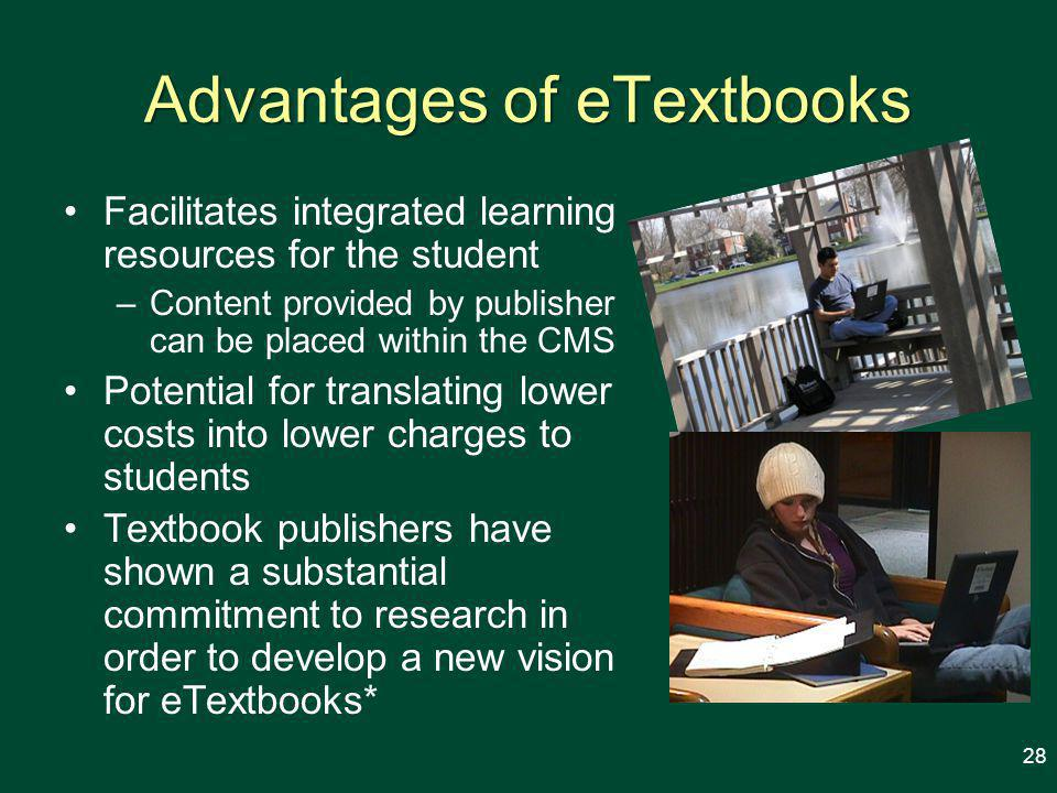 Advantages of eTextbooks Facilitates integrated learning resources for the student –Content provided by publisher can be placed within the CMS Potential for translating lower costs into lower charges to students Textbook publishers have shown a substantial commitment to research in order to develop a new vision for eTextbooks* 28