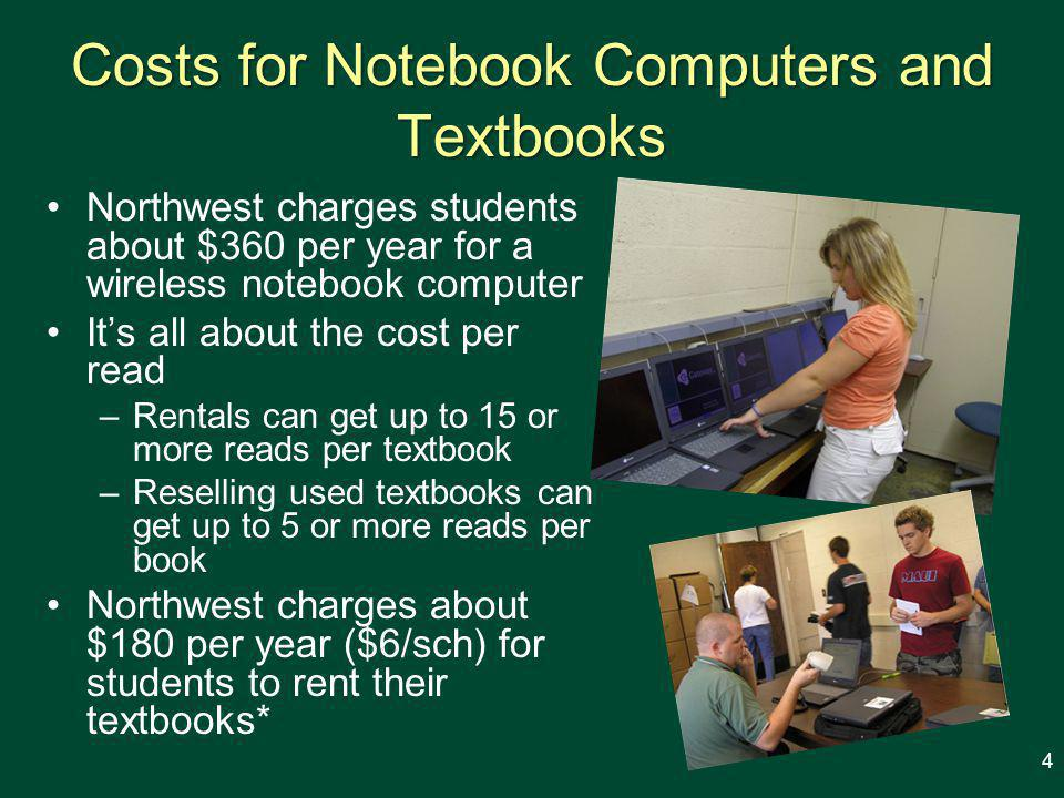 Costs for Notebook Computers and Textbooks Northwest charges students about $360 per year for a wireless notebook computer It's all about the cost per read –Rentals can get up to 15 or more reads per textbook –Reselling used textbooks can get up to 5 or more reads per book Northwest charges about $180 per year ($6/sch) for students to rent their textbooks* 4