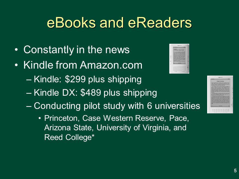 eBooks and eReaders Constantly in the news Kindle from Amazon.com –Kindle: $299 plus shipping –Kindle DX: $489 plus shipping –Conducting pilot study with 6 universities Princeton, Case Western Reserve, Pace, Arizona State, University of Virginia, and Reed College* 5