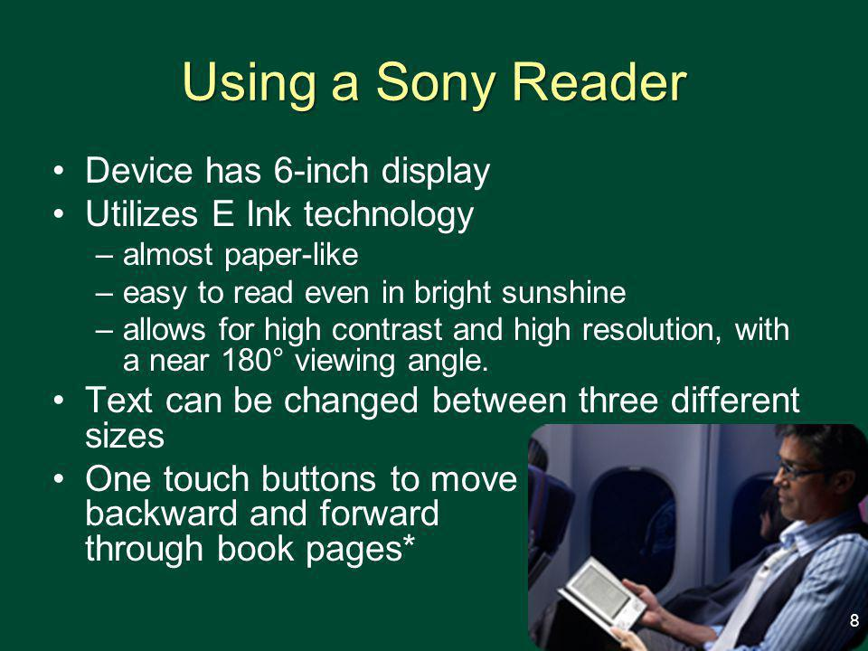 Using a Sony Reader Device has 6-inch display Utilizes E Ink technology –almost paper-like –easy to read even in bright sunshine –allows for high contrast and high resolution, with a near 180° viewing angle.