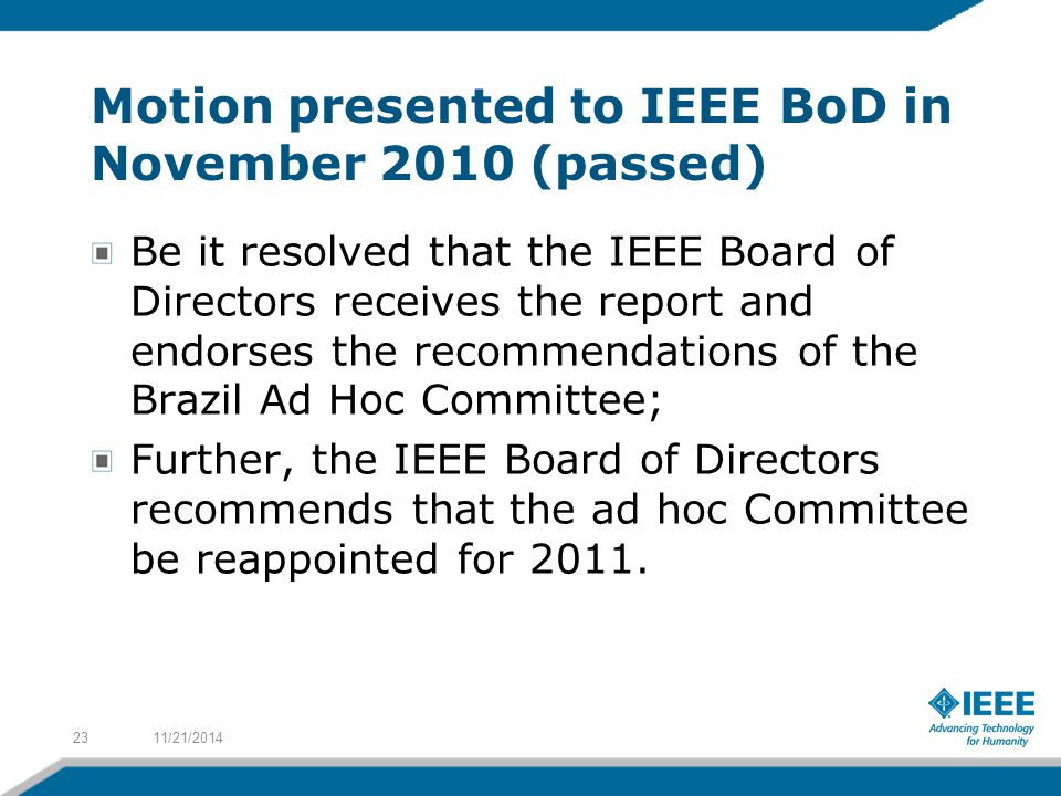 Motion presented to IEEE BoD in November 2010 (passed) Be it resolved that the IEEE Board of Directors receives the report and endorses the recommenda