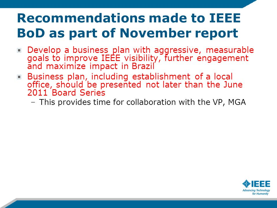 Recommendations made to IEEE BoD as part of November report Develop a business plan with aggressive, measurable goals to improve IEEE visibility, furt