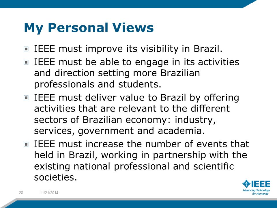 My Personal Views IEEE must improve its visibility in Brazil. IEEE must be able to engage in its activities and direction setting more Brazilian profe