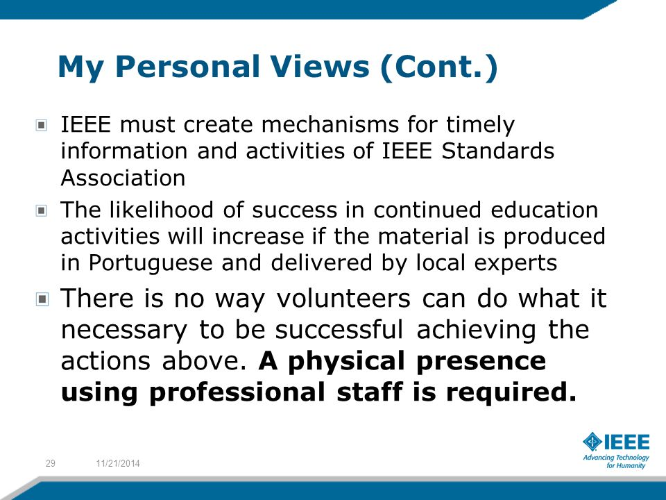 My Personal Views (Cont.) IEEE must create mechanisms for timely information and activities of IEEE Standards Association The likelihood of success in