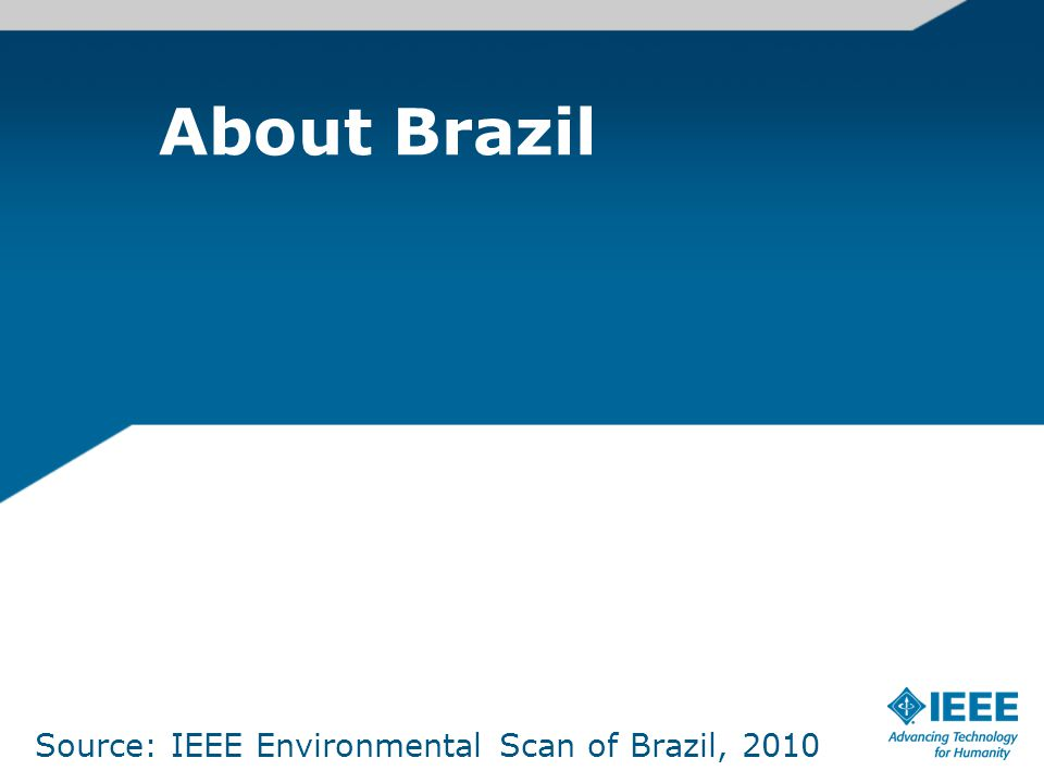 About Brazil Source: IEEE Environmental Scan of Brazil, 2010