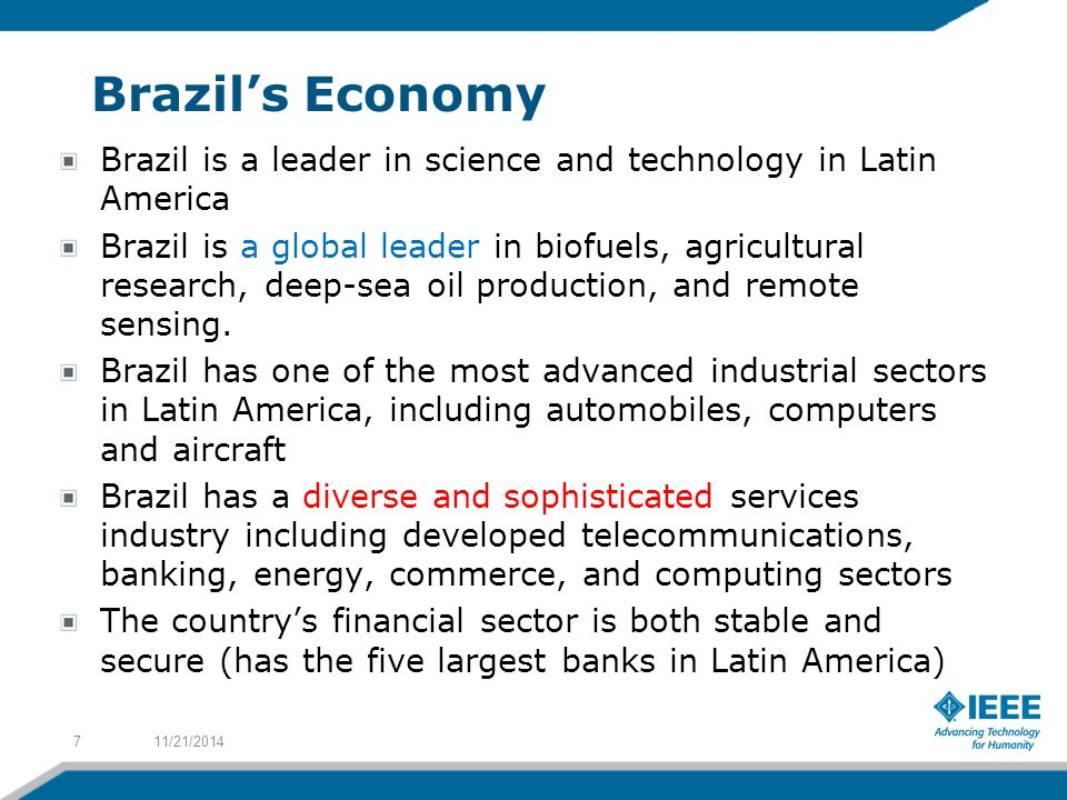 Brazil's Economy Brazil is a leader in science and technology in Latin America Brazil is a global leader in biofuels, agricultural research, deep-sea