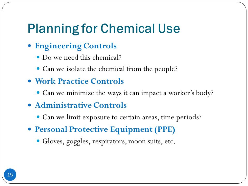 Planning for Chemical Use 15 Engineering Controls Do we need this chemical? Can we isolate the chemical from the people? Work Practice Controls Can we