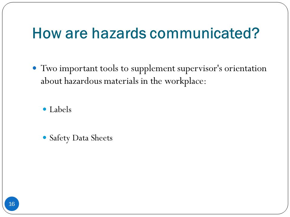 How are hazards communicated? 16 Two important tools to supplement supervisor's orientation about hazardous materials in the workplace: Labels Safety