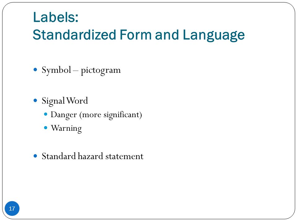 Labels: Standardized Form and Language 17 Symbol – pictogram Signal Word Danger (more significant) Warning Standard hazard statement