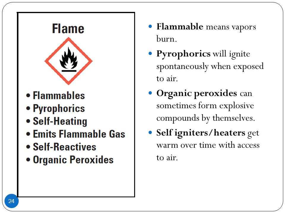 24 Flammable means vapors burn. Pyrophorics will ignite spontaneously when exposed to air. Organic peroxides can sometimes form explosive compounds by
