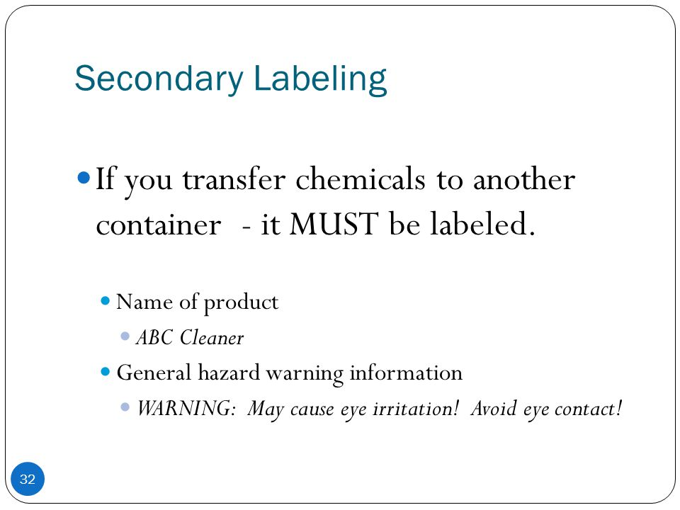 Secondary Labeling 32 If you transfer chemicals to another container - it MUST be labeled. Name of product ABC Cleaner General hazard warning informat