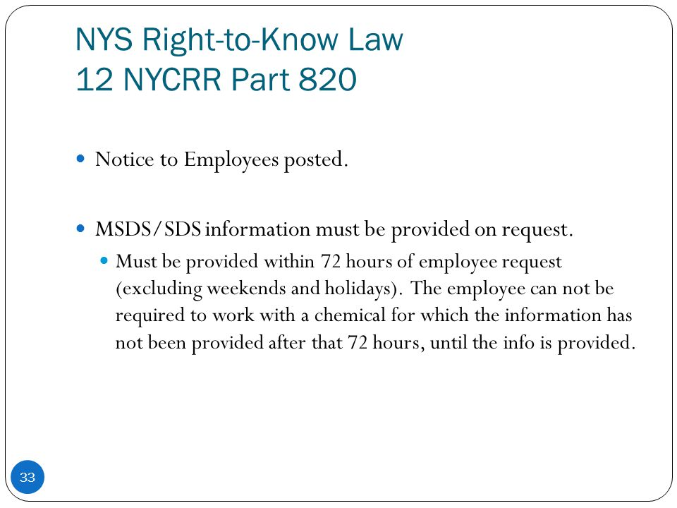 NYS Right-to-Know Law 12 NYCRR Part 820 33 Notice to Employees posted. MSDS/SDS information must be provided on request. Must be provided within 72 ho