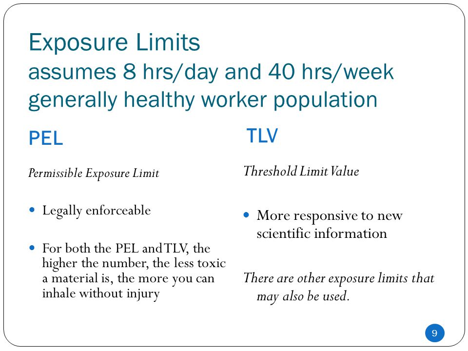 Exposure Limits assumes 8 hrs/day and 40 hrs/week generally healthy worker population PEL TLV 9 Permissible Exposure Limit Legally enforceable For bot