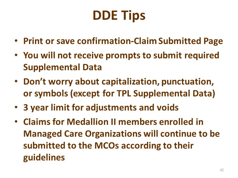 DDE Tips Recommend using 6.0 or higher Internet Explorer Web-based cursor must be placed in correct location Templates limited to 100 Be as specific as possible when naming templates-they are to be shared Data entry only-no edits When adjustments and/or voids of claims are required, you must wait until the next business day to submit this information 41
