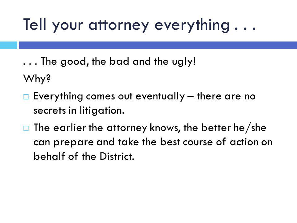 Tell your attorney everything...... The good, the bad and the ugly.